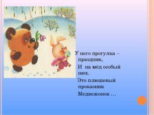 У него прогулка – праздник, И на мёд особый нюх. Это плюшевый проказник Медв