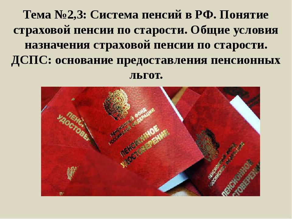 Тема №2,3: Система пенсий в РФ. Понятие страховой пенсии по старости. Общие у...