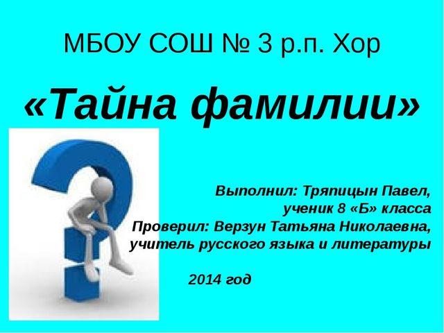 МБОУ СОШ № 3 р.п. Хор «Тайна фамилии» Выполнил: Тряпицын Павел, ученик 8 «Б»...