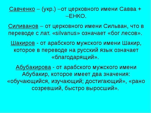 Савченко – (укр.) –от церковного имени Савва + –ЕНКО. Силиванов – от церковн...