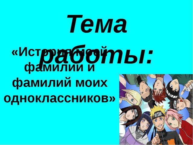 Тема работы: «История моей фамилии и фамилий моих одноклассников»
