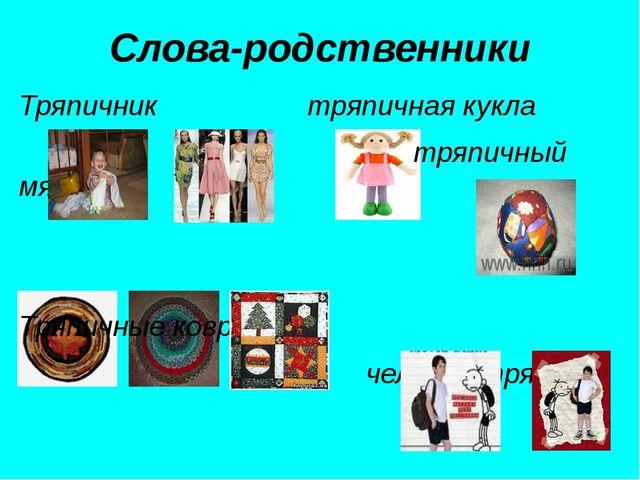 Слова-родственники Тряпичник тряпичная кукла тряпичный мяч Тряпичные коврики...