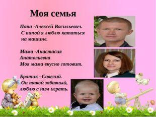 Моя семья Папа -Алексей Васильевич. С папой я люблю кататься на машине. Мама