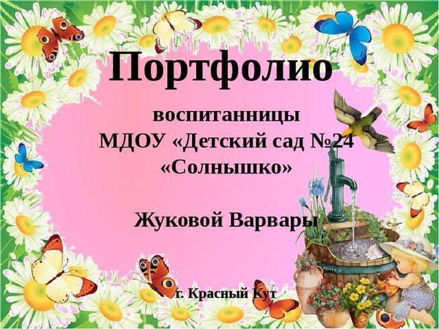 Портфолио воспитанницы МДОУ «Детский сад №24 «Солнышко» Жуковой Варвары г. К...