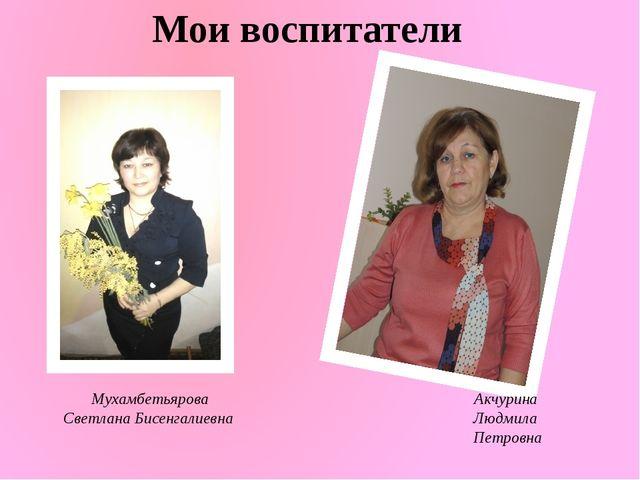Мои воспитатели Мухамбетьярова Светлана Бисенгалиевна Акчурина Людмила Петровна