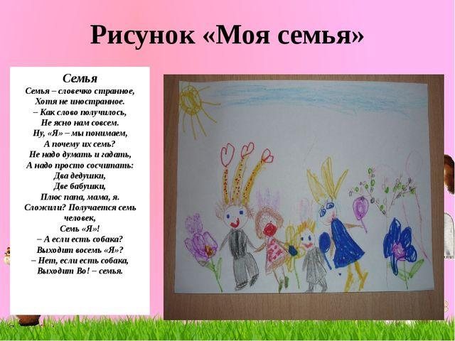 Рисунок «Моя семья» Семья Семья – словечко странное, Хотя не иностранное. – К...