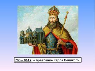 768 – 814 г. – правление Карла Великого.