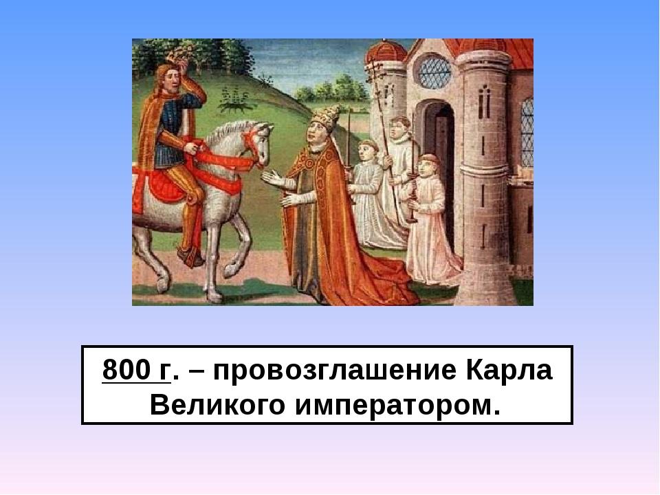 800 г. – провозглашение Карла Великого императором.