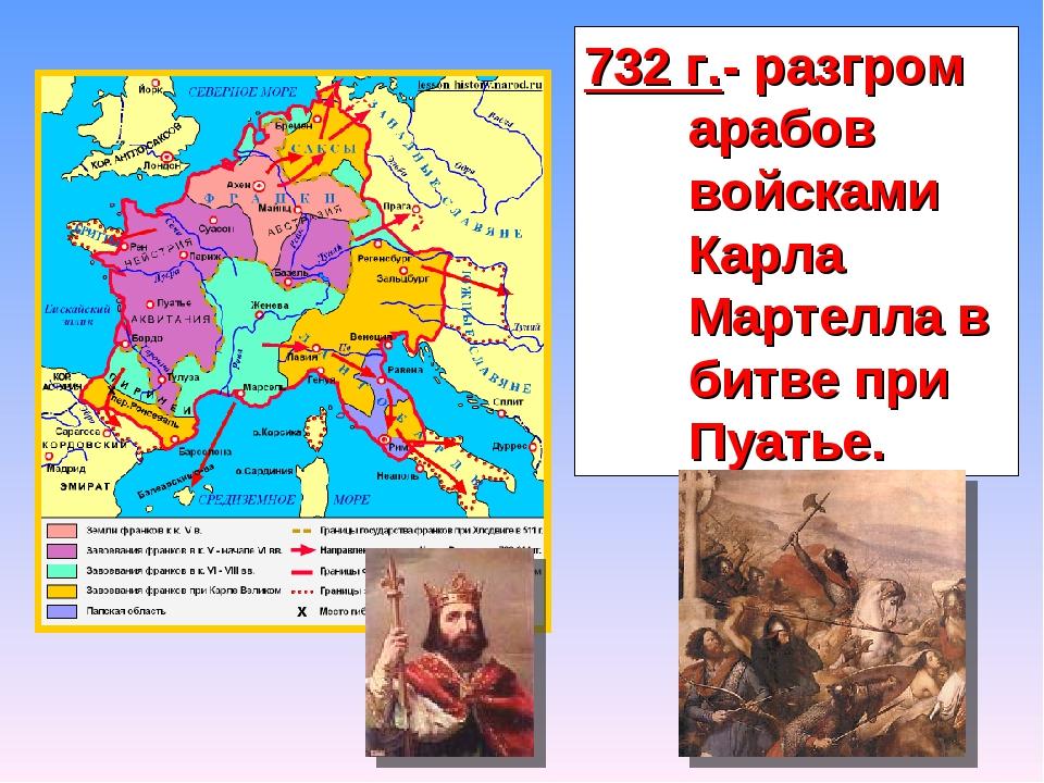 732 г.- разгром арабов войсками Карла Мартелла в битве при Пуатье.