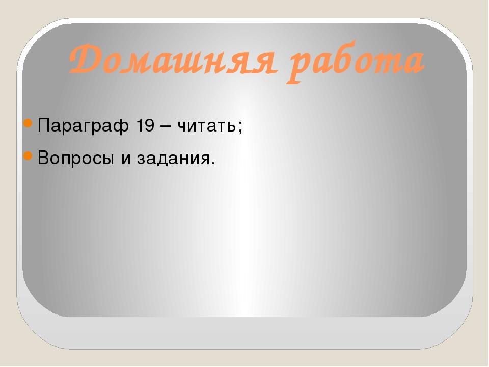 Домашняя работа Параграф 19 – читать; Вопросы и задания.