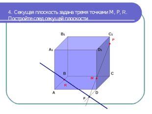 4. Секущая плоскость задана тремя точками М, Р, R. Постройте след секущей пло