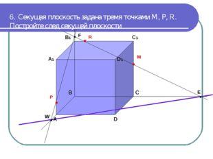 6. Секущая плоскость задана тремя точками М, Р, R. Постройте след секущей пло