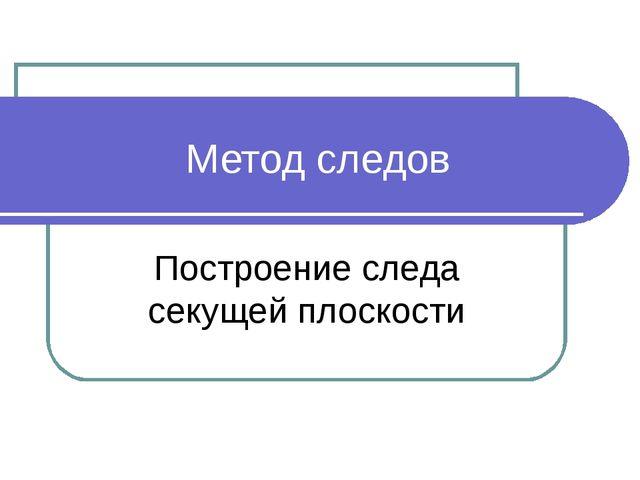 Метод следов Построение следа секущей плоскости