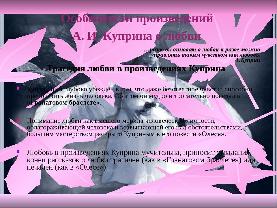 Особенности произведений А. И. Куприна о любви …разве он виноват в любви и ра...