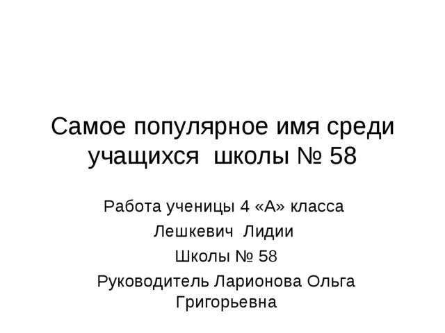 Самое популярное имя среди учащихся школы № 58 Работа ученицы 4 «А» класса Ле...