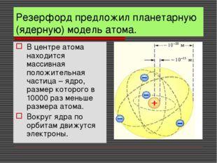 Резерфорд предложил планетарную (ядерную) модель атома. В центре атома находи