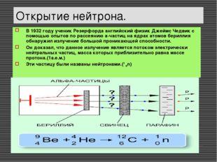 Открытие нейтрона. В 1932 году ученик Резерфорда английский физик Джеймс Чедв
