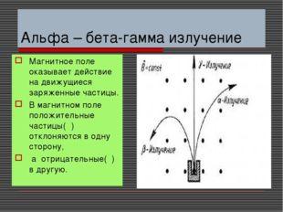 Альфа – бета-гамма излучение Магнитное поле оказывает действие на движущиеся