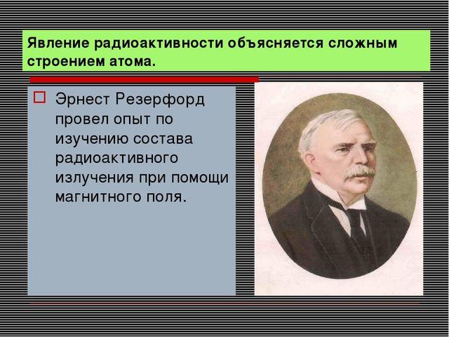 Явление радиоактивности объясняется сложным строением атома. Эрнест Резерфорд...