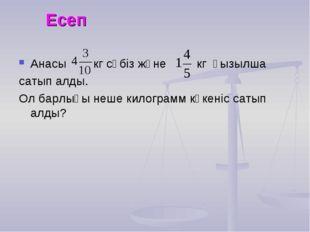 Есеп Анасы кг сәбіз және кг қызылша сатып алды. Ол барлығы неше килограмм көк