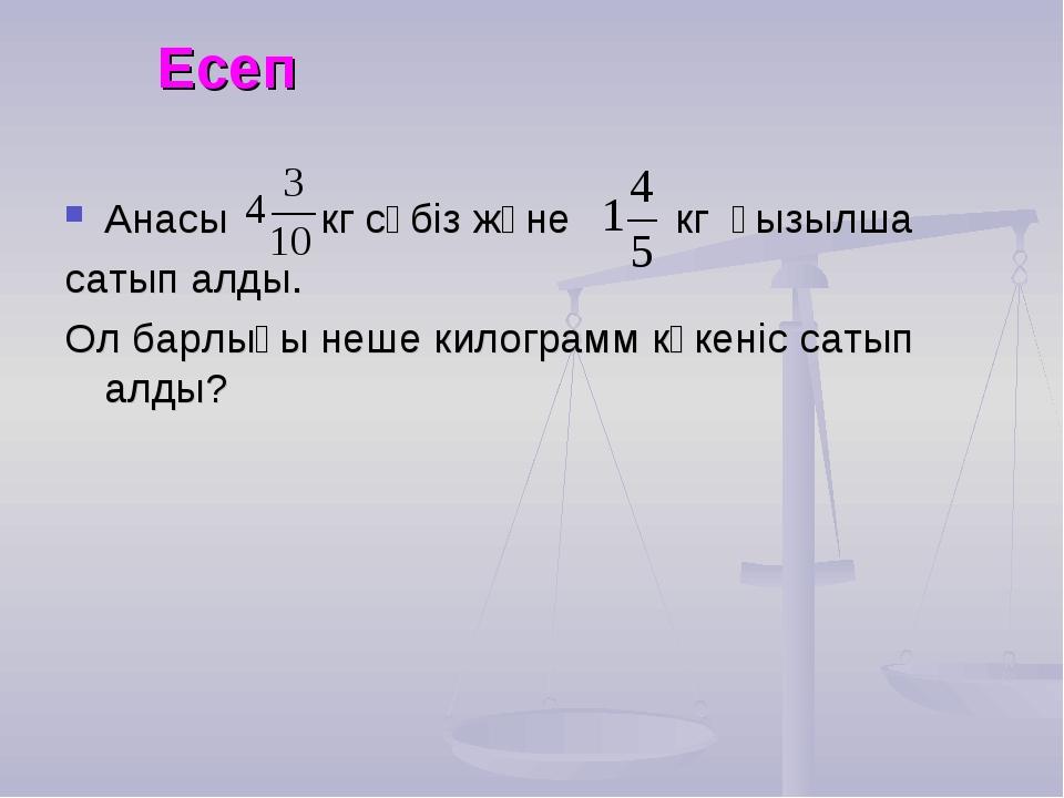 Есеп Анасы кг сәбіз және кг қызылша сатып алды. Ол барлығы неше килограмм көк...
