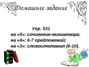 Домашнее задание Упр. 531 на «5»: сочинение-миниатюра; на «4»: 6-7 предложени