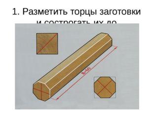 1. Разметить торцы заготовки и сострогать их до восьмигранника