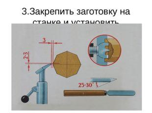 3.Закрепить заготовку на станке и установить подручник.