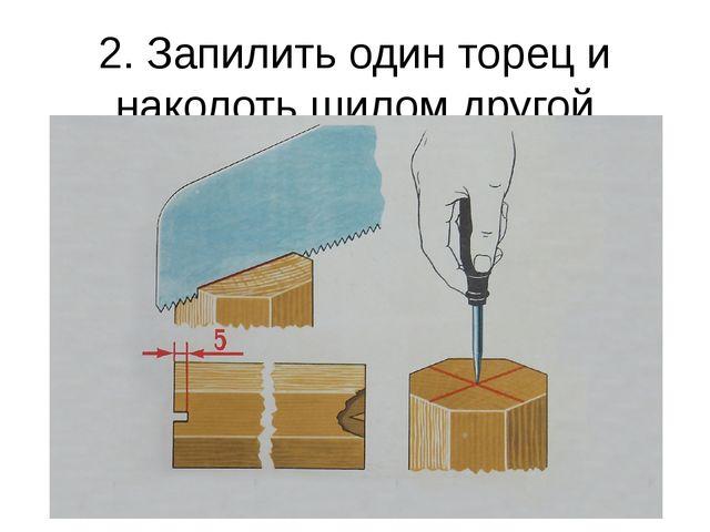 2. Запилить один торец и наколоть шилом другой