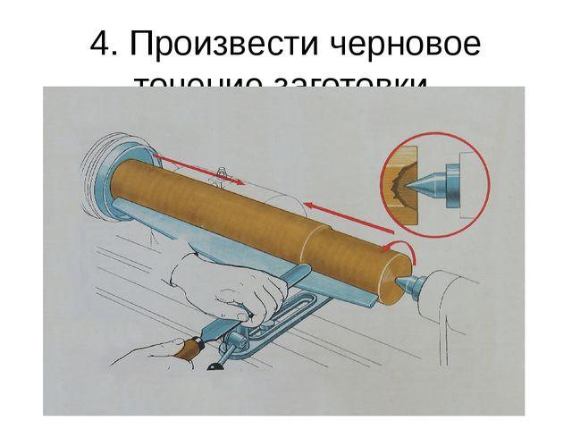 4. Произвести черновое точение заготовки.