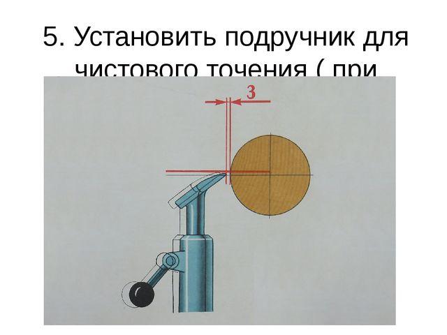 5. Установить подручник для чистового точения ( при остановленном станке ).