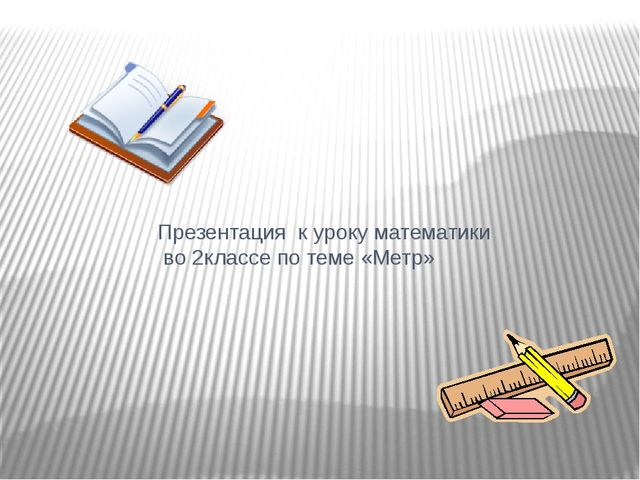 Презентация к уроку математики во 2классе по теме «Метр»