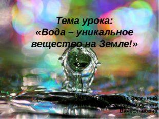Тема урока: «Вода – уникальное вещество на Земле!» МБОУ СОШ №226 г. Заречный