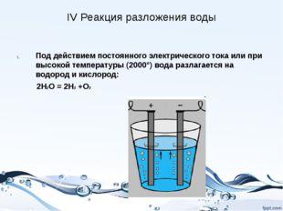 IV Реакция разложения воды Под действием постоянного электрического тока или