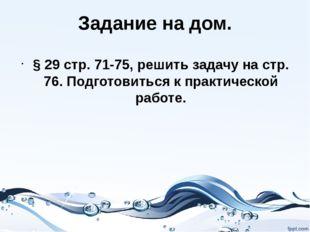 Задание на дом. § 29 стр. 71-75, решить задачу на стр. 76. Подготовиться к пр