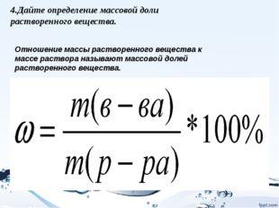4.Дайте определение массовой доли растворенного вещества. Отношение массы рас