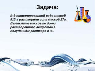 Задача: В дистиллированной воде массой 513 г растворили соль массой 27г. Вычи