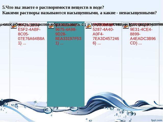 5.Что вы знаете о растворимости веществ в воде? Какими растворы называются на...