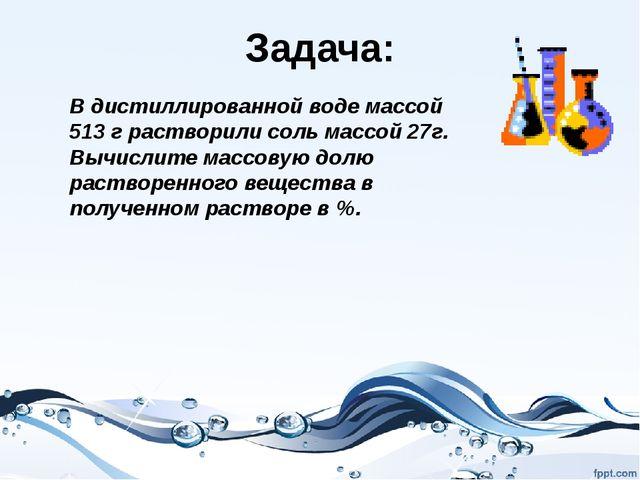 Задача: В дистиллированной воде массой 513 г растворили соль массой 27г. Вычи...