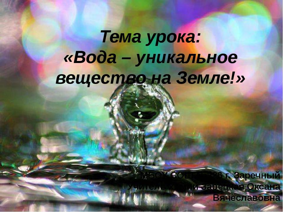 Тема урока: «Вода – уникальное вещество на Земле!» МБОУ СОШ №226 г. Заречный...