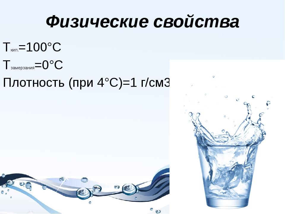 Физические свойства Tкип.=100°С Тзамерзания=0°С Плотность (при 4°С)=1 г/см3