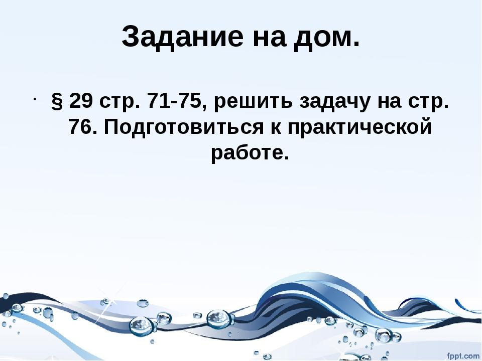 Задание на дом. § 29 стр. 71-75, решить задачу на стр. 76. Подготовиться к пр...