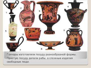 Гончары изготовляли посуду разнообразной формы. Простую посуду делали рабы, а