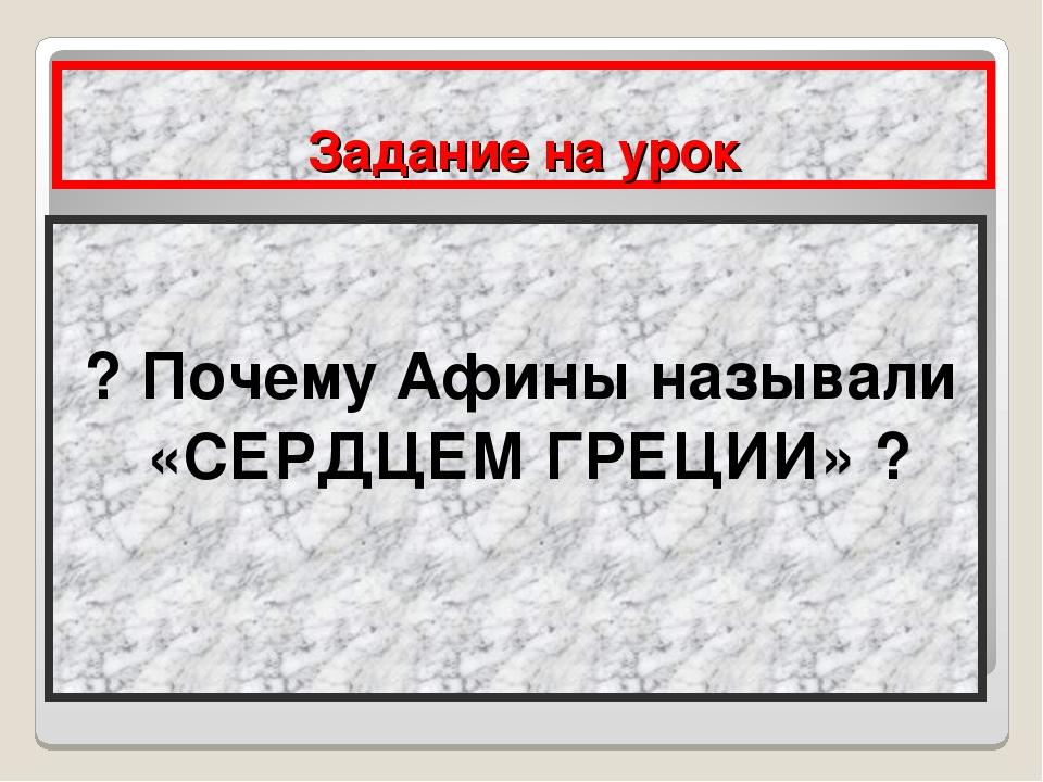 Задание на урок ? Почему Афины называли «СЕРДЦЕМ ГРЕЦИИ» ?