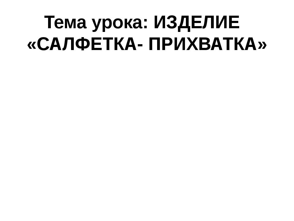 Тема урока: ИЗДЕЛИЕ «САЛФЕТКА- ПРИХВАТКА»