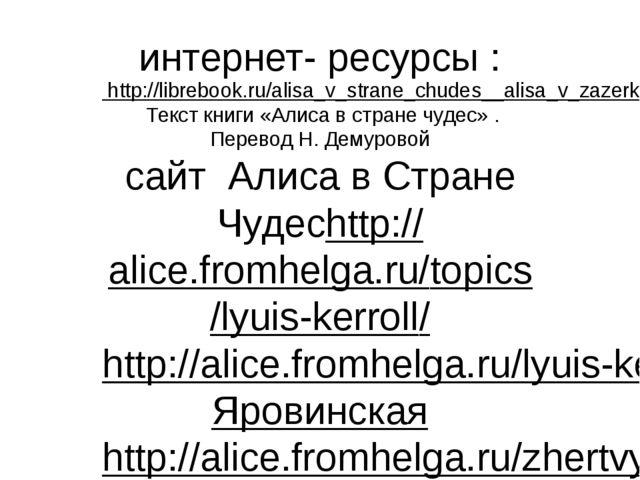 интернет- ресурсы : http://librebook.ru/alisa_v_strane_chudes__alisa_v_zazerk...