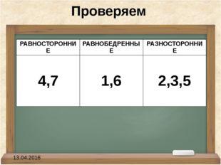 Проверяем 13.04.2016 РАВНОСТОРОННИЕ РАВНОБЕДРЕННЫЕ РАЗНОСТОРОННИЕ 4,7 1,6 2,3,5