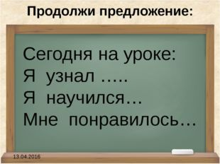 Продолжи предложение: Сегодня на уроке: Я узнал ….. Я научился… Мне понрав