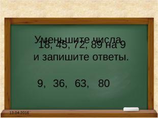Уменьшите числа 18, 45, 72, 89 на 9 и запишите ответы. 9,36, 63, 80 13.04.2