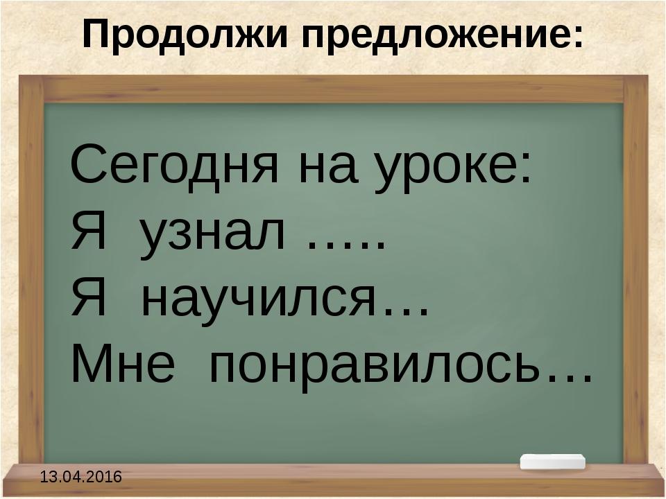 Продолжи предложение: Сегодня на уроке: Я узнал ….. Я научился… Мне понрав...